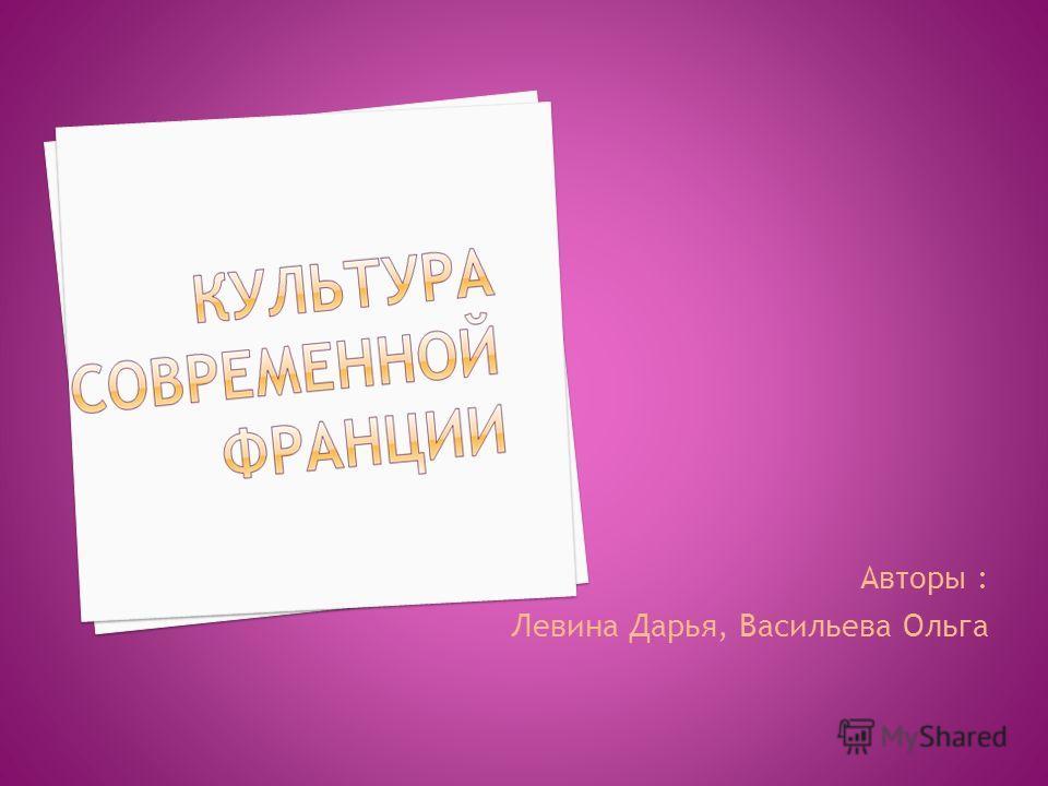 Авторы : Левина Дарья, Васильева Ольга