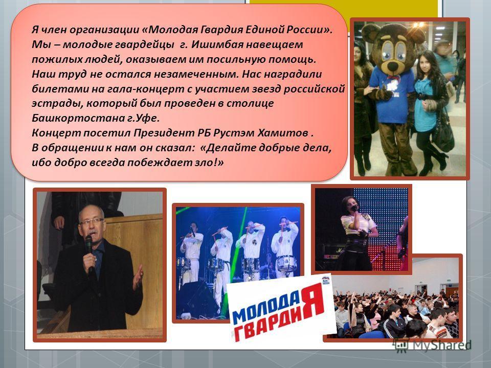 Я член организации «Молодая Гвардия Единой России». Мы – молодые гвардейцы г. Ишимбая навещаем пожилых людей, оказываем им посильную помощь. Наш труд не остался незамеченным. Нас наградили билетами на гала-концерт с участием звезд российской эстрады,