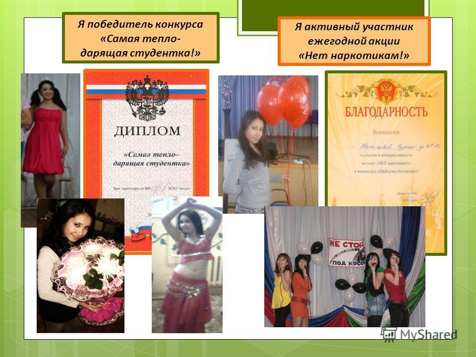 Я активный участник ежегодной акции «Нет наркотикам!» Я победитель конкурса «Самая тепло- дарящая студентка!»
