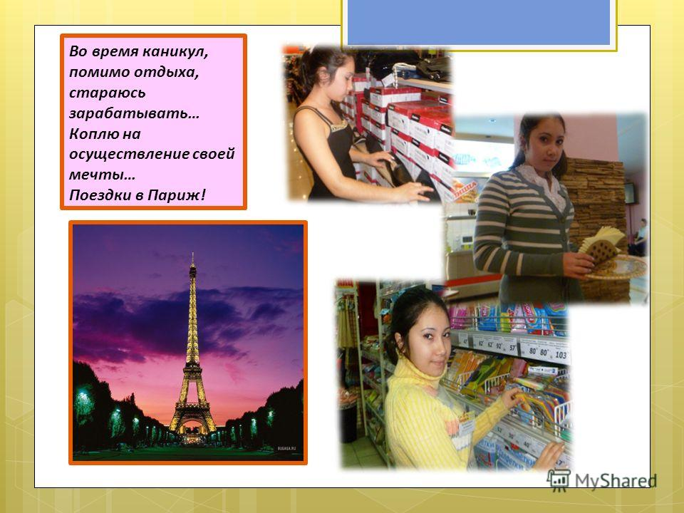 Во время каникул, помимо отдыха, стараюсь зарабатывать… Коплю на осуществление своей мечты… Поездки в Париж!