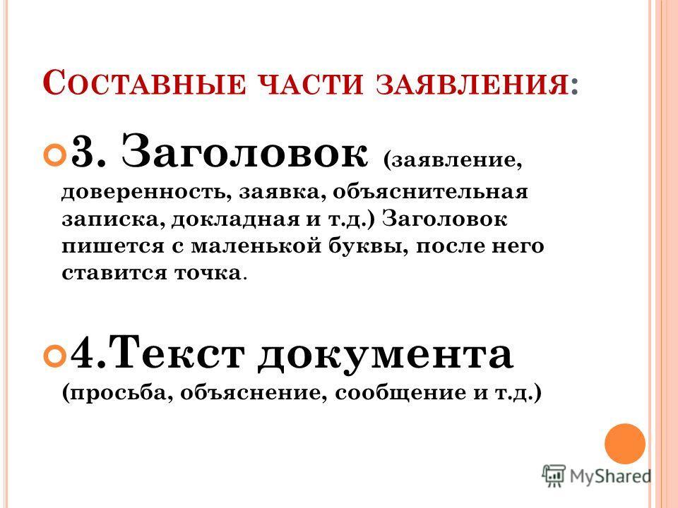 С ОСТАВНЫЕ ЧАСТИ ЗАЯВЛЕНИЯ : 3. Заголовок (заявление, доверенность, заявка, объяснительная записка, докладная и т.д.) Заголовок пишется с маленькой буквы, после него ставится точка. 4.Текст документа (просьба, объяснение, сообщение и т.д.)