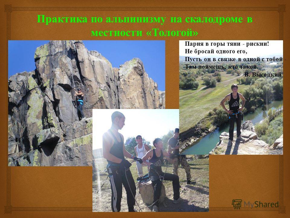 Практика по альпинизму на скалодроме в местности « Тологой » Парня в горы тяни - рискни! Не бросай одного его, Пусть он в связке в одной с тобой - Там поймешь, кто такой. В. Высоцкий