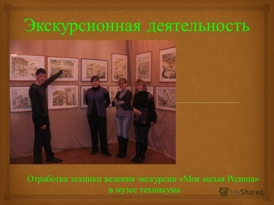 Экскурсионная деятельность Отработка техники ведения экскурсии «Моя малая Родина» в музее техникума