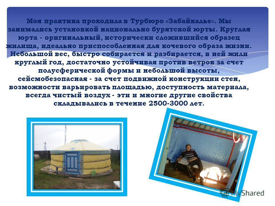 Моя практика проходила в Турбюро «Забайкалье». Мы занимались установкой национально бурятской юрты. Круглая юрта - оригинальный, исторически сложившийся образец жилища, идеально приспособленная для кочевого образа жизни. Небольшой вес, быстро собирае