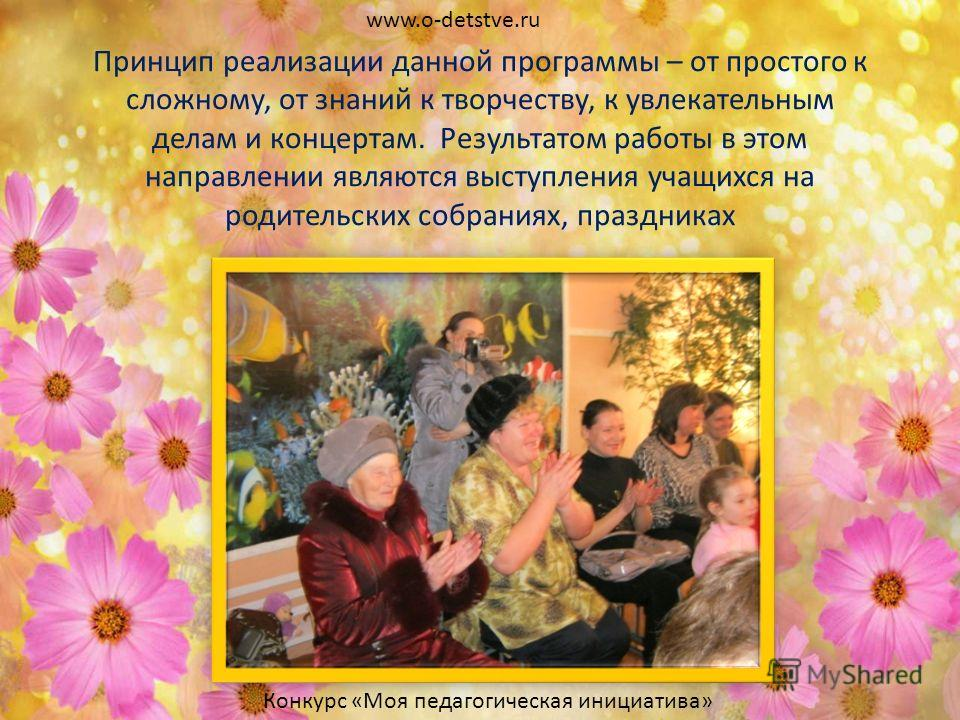 Принцип реализации данной программы – от простого к сложному, от знаний к творчеству, к увлекательным делам и концертам. Результатом работы в этом направлении являются выступления учащихся на родительских собраниях, праздниках www.o-detstve.ru Конкур