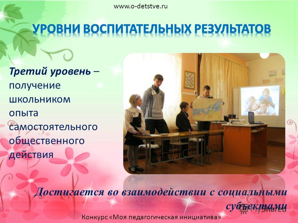 Третий уровень – получение школьником опыта самостоятельного общественного действия Достигается во взаимодействии с социальными субъектами www.o-detstve.ru Конкурс «Моя педагогическая инициатива»