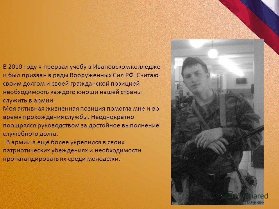 В 2010 году я прервал учебу в Ивановском колледже и был призван в ряды Вооруженных Сил РФ. Считаю своим долгом и своей гражданской позицией необходимость каждого юноши нашей страны служить в армии. Моя активная жизненная позиция помогла мне и во врем