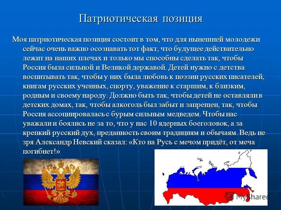 Патриотическая позиция Моя патриотическая позиция состоит в том, что для нынешней молодежи сейчас очень важно осознавать тот факт, что будущее действительно лежит на наших плечах и только мы способны сделать так, чтобы Россия была сильной и Великой д