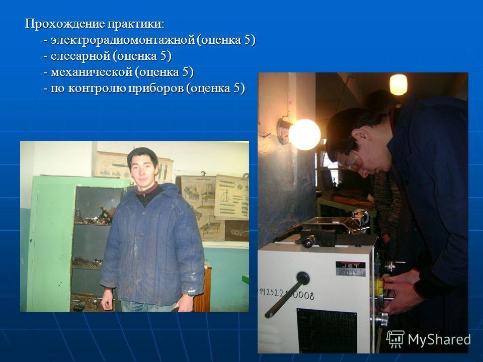 Прохождение практики: - электрорадиомонтажной (оценка 5) - слесарной (оценка 5) - механической (оценка 5) - по контролю приборов (оценка 5)