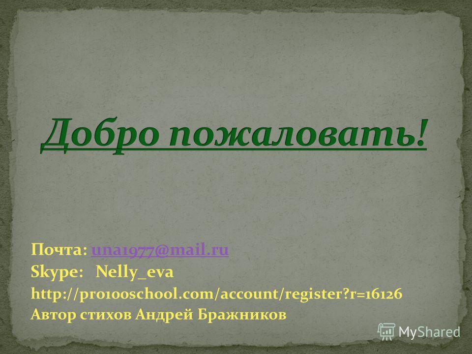 Почта: una1977@mail.ruuna1977@mail.ru Skype: Nelly_eva http://pro100school.com/account/register?r=16126 Автор стихов Андрей Бражников