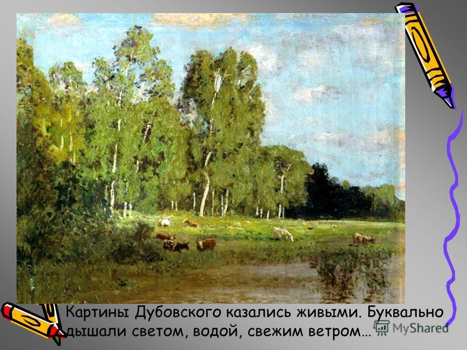 Картины Дубовского казались живыми. Буквально дышали светом, водой, свежим ветром…