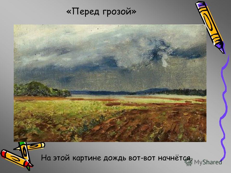 На этой картине дождь вот-вот начнётся. «Перед грозой»