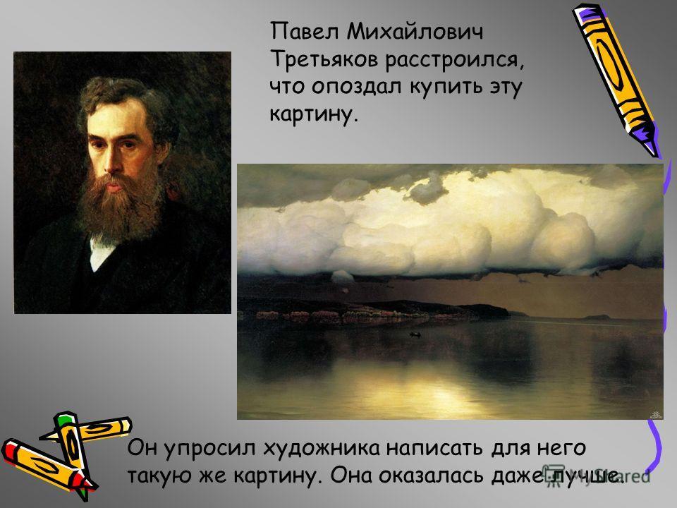 Павел Михайлович Третьяков расстроился, что опоздал купить эту картину. Он упросил художника написать для него такую же картину. Она оказалась даже лучше.