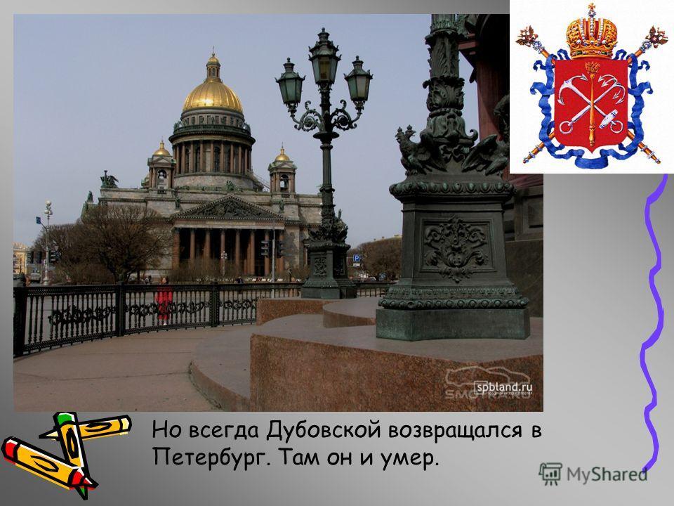 Но всегда Дубовской возвращался в Петербург. Там он и умер.