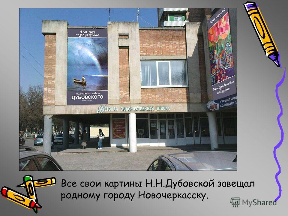 Все свои картины Н.Н.Дубовской завещал родному городу Новочеркасску.