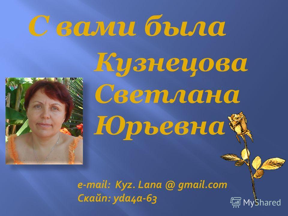 С вами была Кузнецова Светлана Юрьевна e-mail: Kyz. Lana @ gmail.com Скайп: yda4a-63