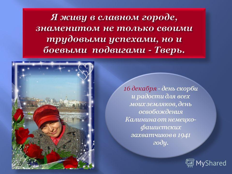 16 декабря - день скорби и радости для всех моих земляков, день освобождения Калинина от немецко- фашистских захватчиков в 1941 году.