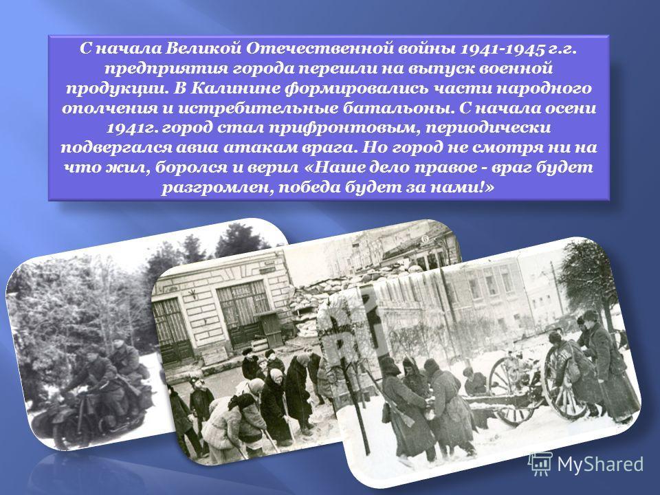 С начала Великой Отечественной войны 1941-1945 г.г. предприятия города перешли на выпуск военной продукции. В Калинине формировались части народного ополчения и истребительные батальоны. С начала осени 1941г. город стал прифронтовым, периодически под
