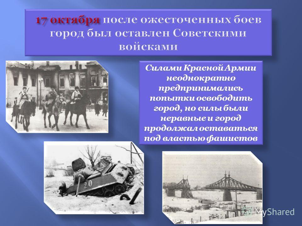 Силами Красной Армии неоднократно предпринимались попытки освободить город, но силы были неравные и город продолжал оставаться под властью фашистов