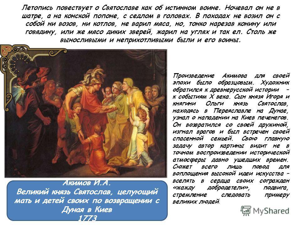 Летопись повествует о Святославе как об истинном воине. Ночевал он не в шатре, а на конской попоне, с седлом в головах. В походах не возил он с собой ни возов, ни котлов, не варил мяса, но, тонко нарезав конину или говядину, или же мясо диких зверей,