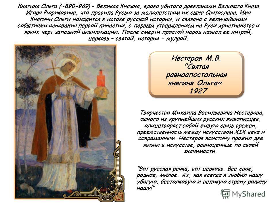 Княгиня Ольга (~890-969) – Великая Княжна, вдова убитого древлянами Великого Князя Игоря Рюриковича, что правила Русью за малолетством их сына Святослава. Имя Княгини Ольги находится в истоке русской истории, и связано с величайшими событиями основан