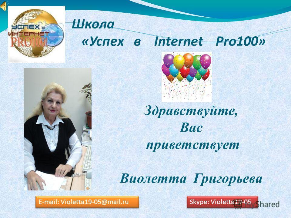 Школа «Успех в Internet Pro100» Здравствуйте, Вас приветствует Виолетта Григорьева E-mail: Violetta19-05@mail.ru Skype: Violetta19-05