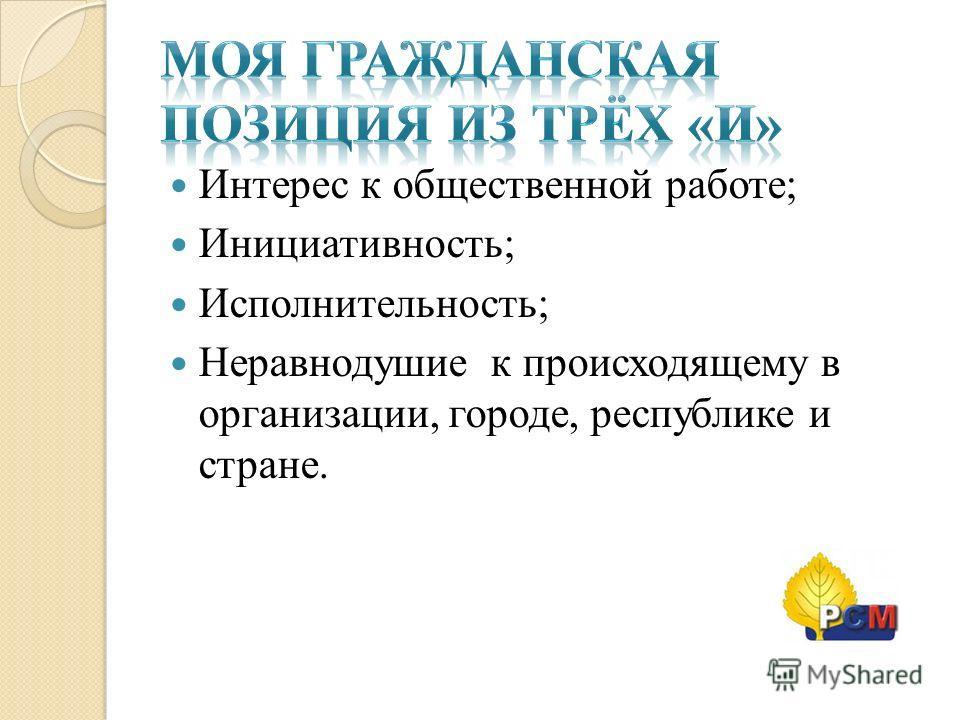 Интерес к общественной работе; Инициативность; Исполнительность; Неравнодушие к происходящему в организации, городе, республике и стране.