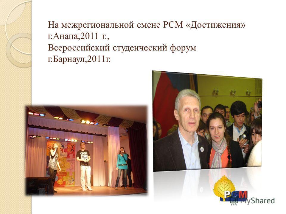 На межрегиональной смене РСМ «Достижения» г.Анапа,2011 г., Всероссийский студенческий форум г.Барнаул,2011г.