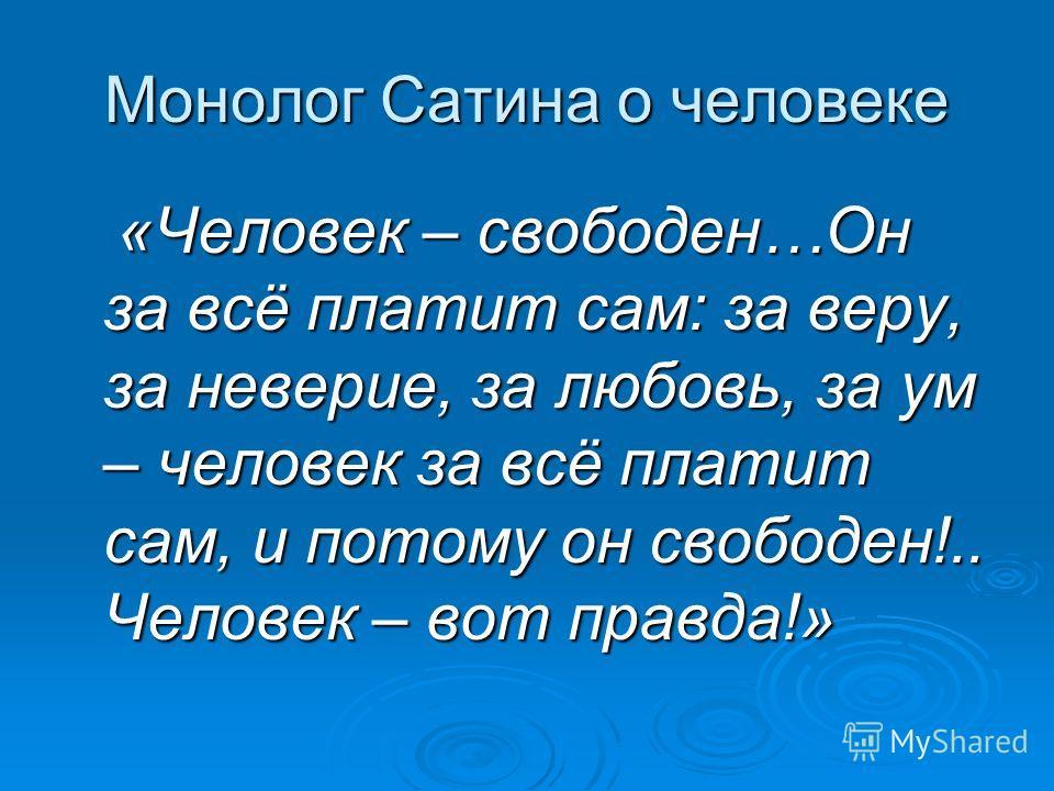 Монолог Сатина о человеке «Человек – свободен…Он за всё платит сам: за веру, за неверие, за любовь, за ум – человек за всё платит сам, и потому он свободен!.. Человек – вот правда!» «Человек – свободен…Он за всё платит сам: за веру, за неверие, за лю
