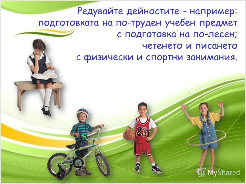Редувайте дейностите - например: подготовката на по-труден учебен предмет с подготовка на по-лесен; четенето и писането с физически и спортни занимания.