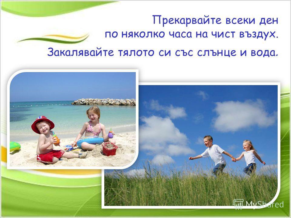 Прекарвайте всеки ден по няколко часа на чист въздух. Закалявайте тялото си със слънце и вода.