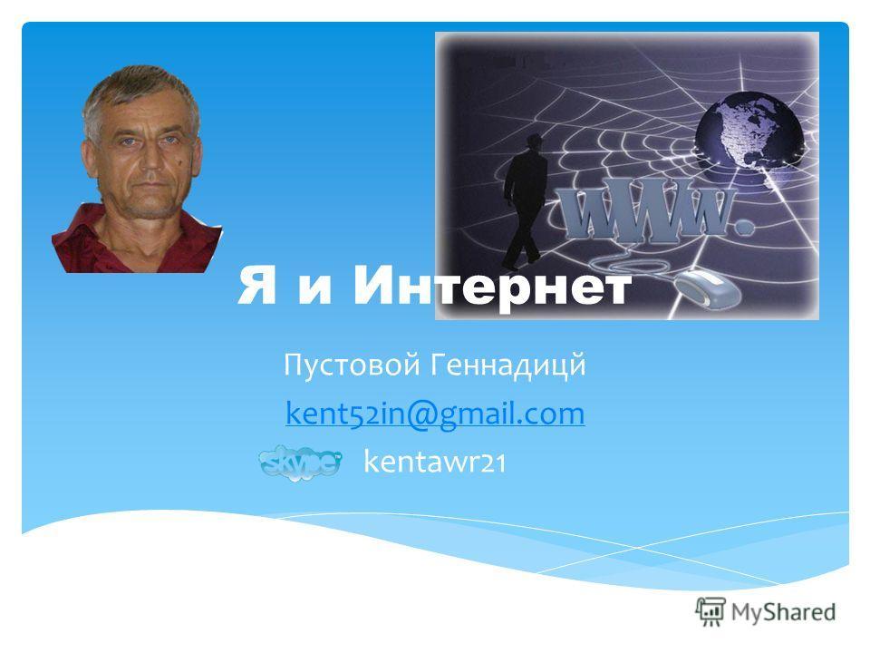 Пустовой Геннадицй kent52in@gmail.com kentawr21 Я и Интернет