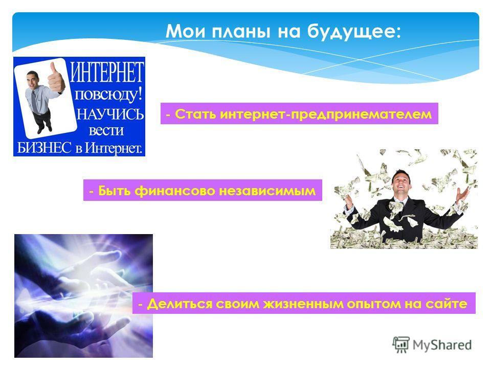 Мои планы на будущее: - Стать интернет-предпринемателем - Быть финансово независимым - Делиться своим жизненным опытом на сайте