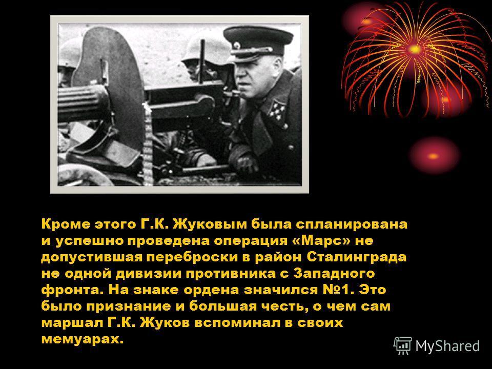 Кроме этого Г.К. Жуковым была спланирована и успешно проведена операция «Марс» не допустившая переброски в район Сталинграда не одной дивизии противника с Западного фронта. На знаке ордена значился 1. Это было признание и большая честь, о чем сам мар