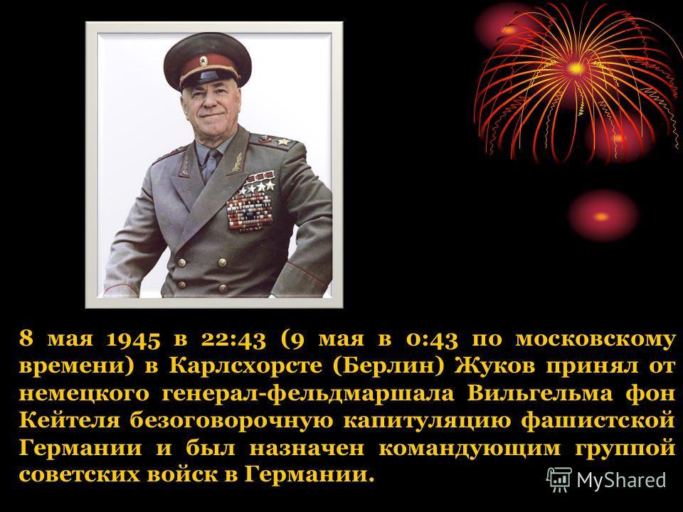 8 мая 1945 в 22:43 (9 мая в 0:43 по московскому времени) в Карлсхорсте (Берлин) Жуков принял от немецкого генерал-фельдмаршала Вильгельма фон Кейтеля безоговорочную капитуляцию фашистской Германии и был назначен командующим группой советских войск в