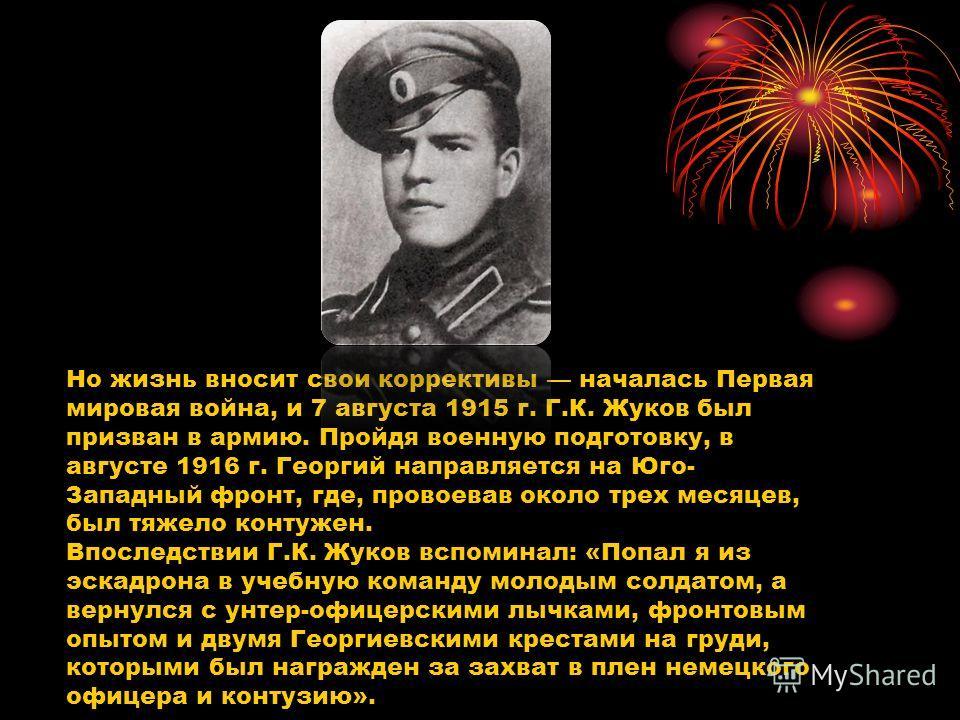 Но жизнь вносит свои коррективы началась Первая мировая война, и 7 августа 1915 г. Г.К. Жуков был призван в армию. Пройдя военную подготовку, в августе 1916 г. Георгий направляется на Юго- Западный фронт, где, провоевав около трех месяцев, был тяжело