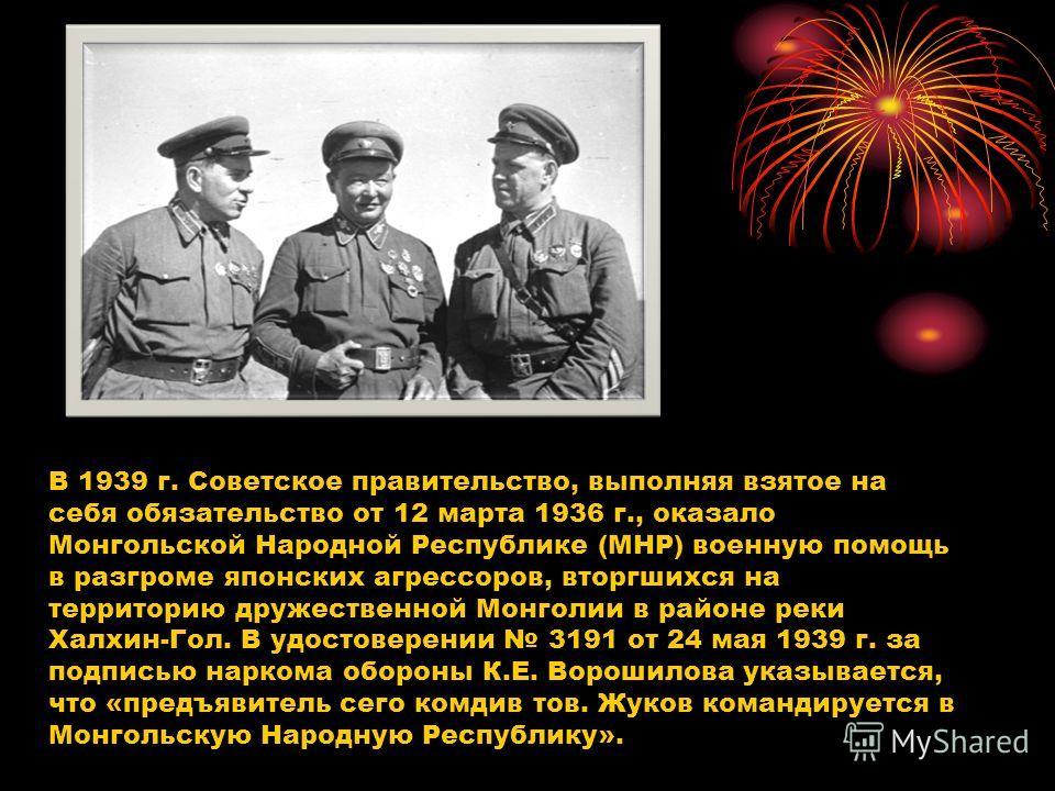 В 1939 г. Советское правительство, выполняя взятое на себя обязательство от 12 марта 1936 г., оказало Монгольской Народной Республике (МНР) военную помощь в разгроме японских агрессоров, вторгшихся на территорию дружественной Монголии в районе реки Х