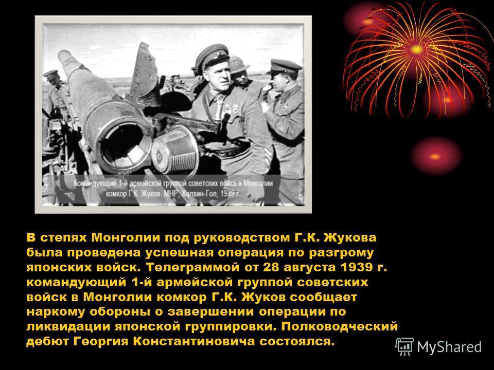 В степях Монголии под руководством Г.К. Жукова была проведена успешная операция по разгрому японских войск. Телеграммой от 28 августа 1939 г. командующий 1-й армейской группой советских войск в Монголии комкор Г.К. Жуков сообщает наркому обороны о за