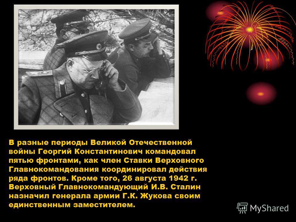 В разные периоды Великой Отечественной войны Георгий Константинович командовал пятью фронтами, как член Ставки Верховного Главнокомандования координировал действия ряда фронтов. Кроме того, 26 августа 1942 г. Верховный Главнокомандующий И.В. Сталин н