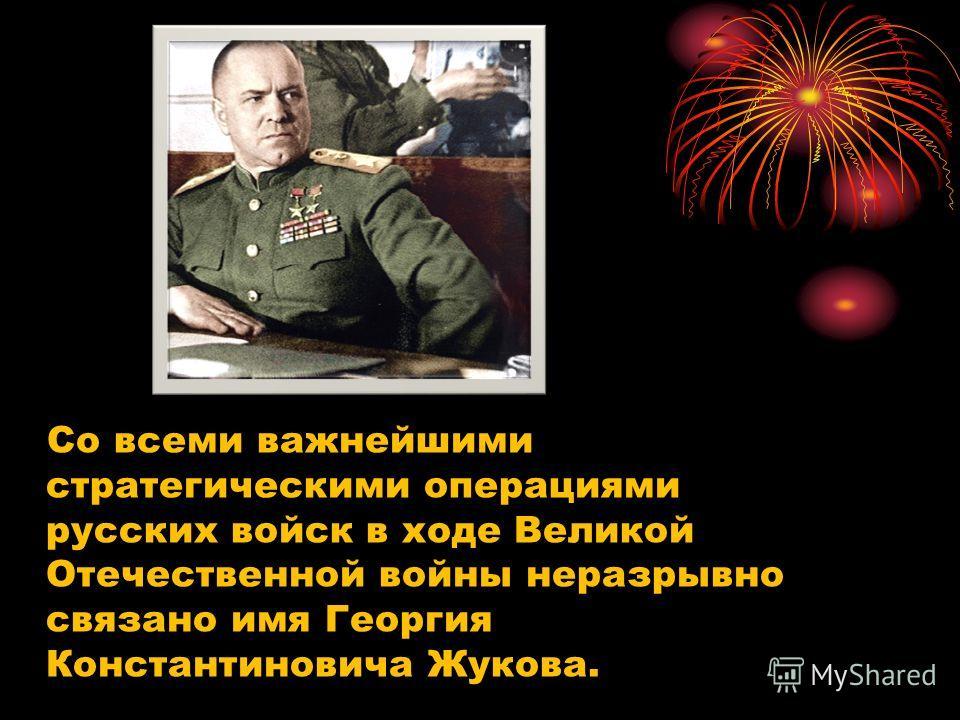Со всеми важнейшими стратегическими операциями русских войск в ходе Великой Отечественной войны неразрывно связано имя Георгия Константиновича Жукова.