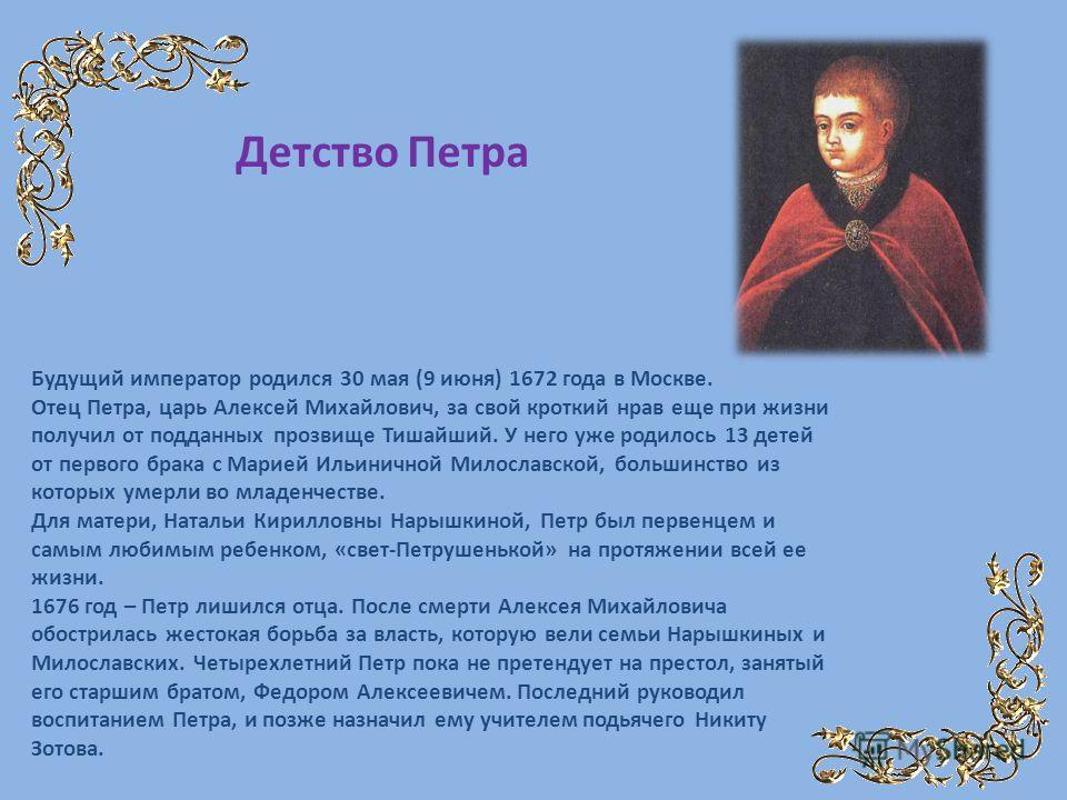 Будущий император родился 30 мая (9 июня) 1672 года в Москве. Отец Петра, царь Алексей Михайлович, за свой кроткий нрав еще при жизни получил от подданных прозвище Тишайший. У него уже родилось 13 детей от первого брака с Марией Ильиничной Милославск