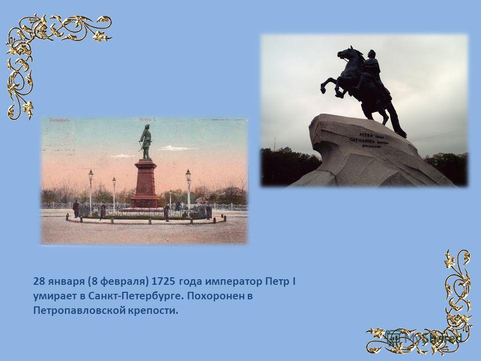 28 января (8 февраля) 1725 года император Петр I умирает в Санкт-Петербурге. Похоронен в Петропавловской крепости.