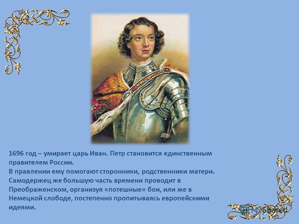 1696 год – умирает царь Иван. Петр становится единственным правителем России. В правлении ему помогают сторонники, родственники матери. Самодержец же большую часть времени проводит в Преображенском, организуя «потешные» бои, или же в Немецкой слободе