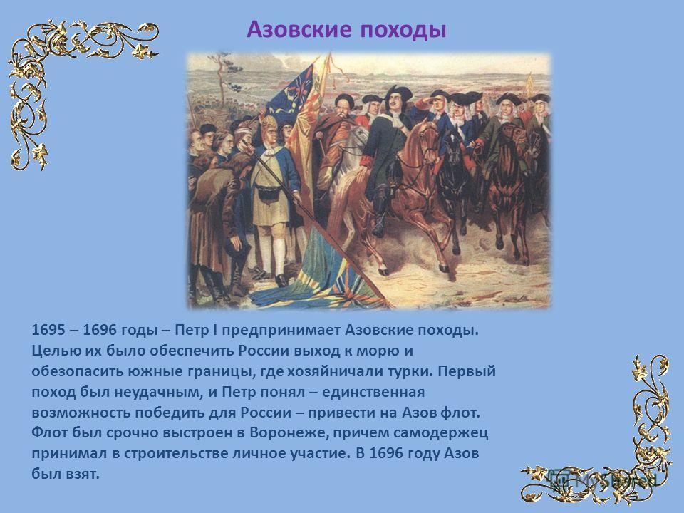 1695 – 1696 годы – Петр I предпринимает Азовские походы. Целью их было обеспечить России выход к морю и обезопасить южные границы, где хозяйничали турки. Первый поход был неудачным, и Петр понял – единственная возможность победить для России – привес