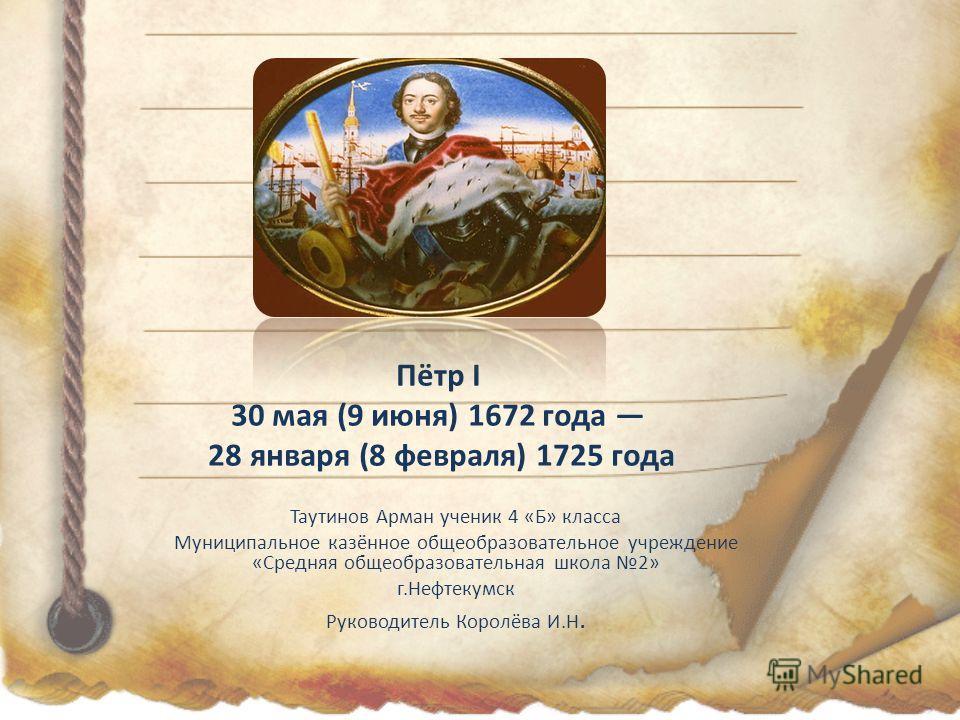 Пётр I 30 мая (9 июня) 1672 года 28 января (8 февраля) 1725 года Таутинов Арман ученик 4 «Б» класса Муниципальное казённое общеобразовательное учреждение «Средняя общеобразовательная школа 2» г.Нефтекумск Руководитель Королёва И.Н.