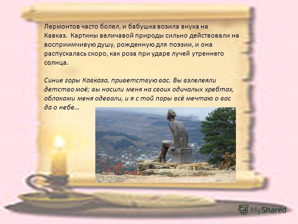 Лермонтов часто болел, и бабушка возила внука на Кавказ. Картины величавой природы сильно действовали на восприимчивую душу, рожденную для поэзии, и она распускалась скоро, как роза при ударе лучей утреннего солнца. Синие горы Кавказа, приветствую ва