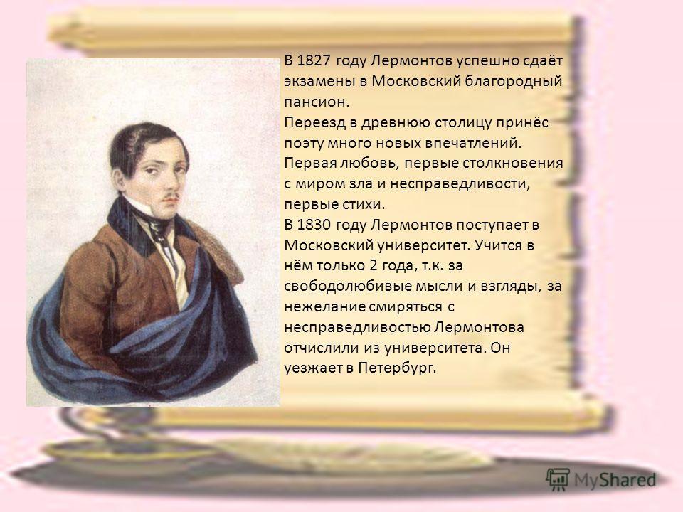 В 1827 году Лермонтов успешно сдаёт экзамены в Московский благородный пансион. Переезд в древнюю столицу принёс поэту много новых впечатлений. Первая любовь, первые столкновения с миром зла и несправедливости, первые стихи. В 1830 году Лермонтов пост