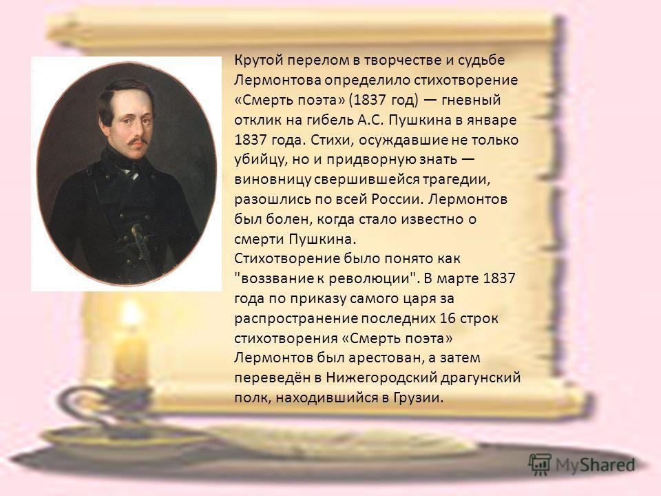 Крутой перелом в творчестве и судьбе Лермонтова определило стихотворение «Смерть поэта» (1837 год) гневный отклик на гибель А.С. Пушкина в январе 1837 года. Стихи, осуждавшие не только убийцу, но и придворную знать виновницу свершившейся трагедии, ра