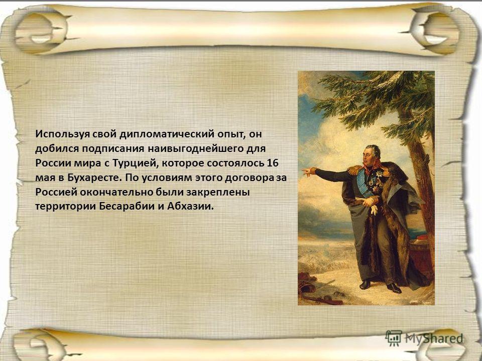 Используя свой дипломатический опыт, он добился подписания наивыгоднейшего для России мира с Турцией, которое состоялось 16 мая в Бухаресте. По условиям этого договора за Россией окончательно были закреплены территории Бесарабии и Абхазии.
