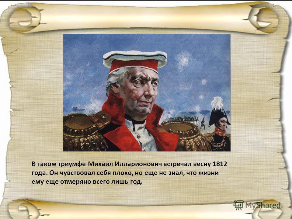 В таком триумфе Михаил Илларионович встречал весну 1812 года. Он чувствовал себя плохо, но еще не знал, что жизни ему еще отмеряно всего лишь год.